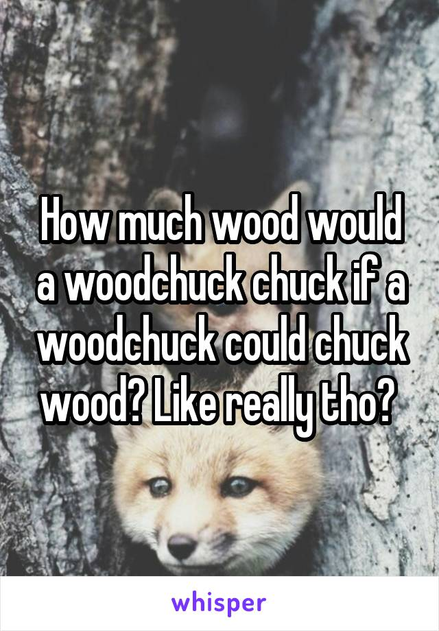 How much wood would a woodchuck chuck if a woodchuck could chuck wood? Like really tho?
