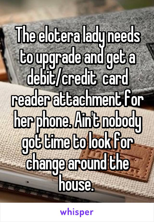 The elotera lady needs to upgrade and get a debit/credit  card reader attachment for her phone. Ain't nobody got time to look for change around the house.