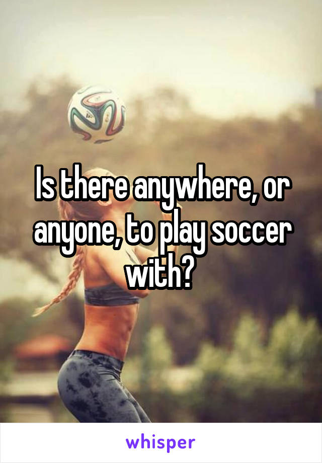 Is there anywhere, or anyone, to play soccer with?