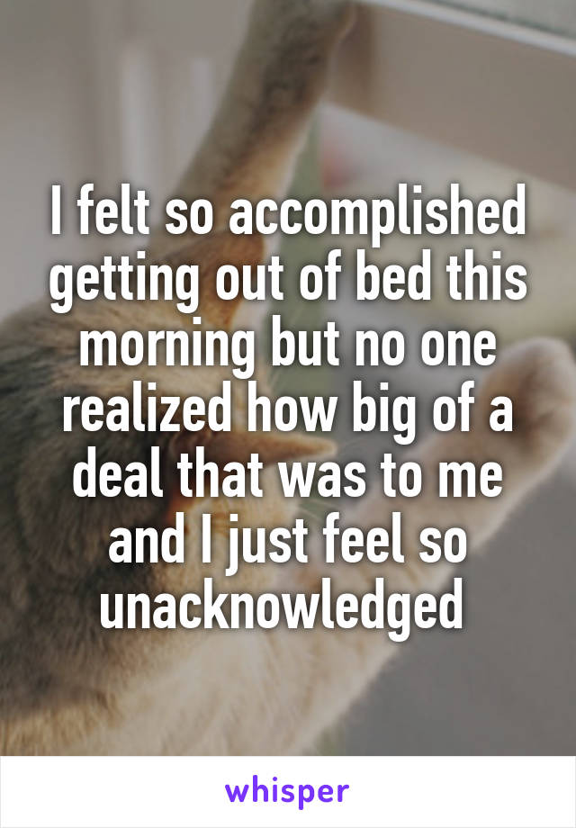 I felt so accomplished getting out of bed this morning but no one realized how big of a deal that was to me and I just feel so unacknowledged