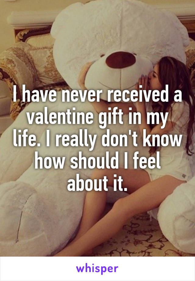 I have never received a valentine gift in my life. I really don't know how should I feel about it.
