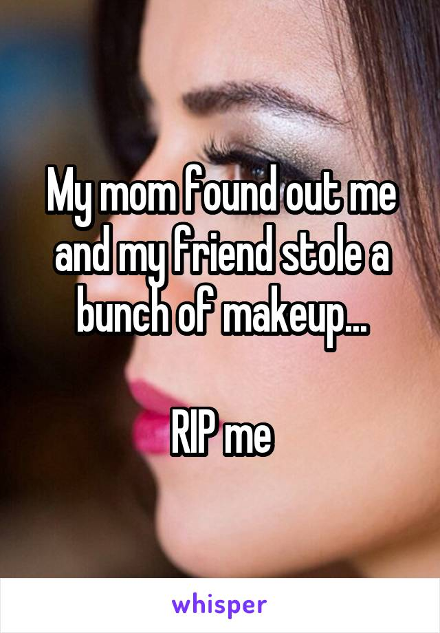 My mom found out me and my friend stole a bunch of makeup...  RIP me