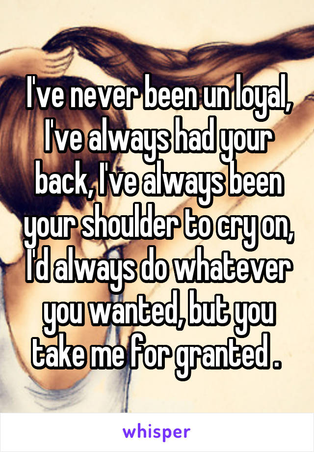 I've never been un loyal, I've always had your back, I've always been your shoulder to cry on, I'd always do whatever you wanted, but you take me for granted .