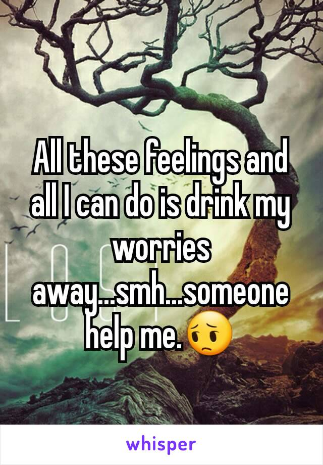 All these feelings and all I can do is drink my worries away...smh...someone help me.😔