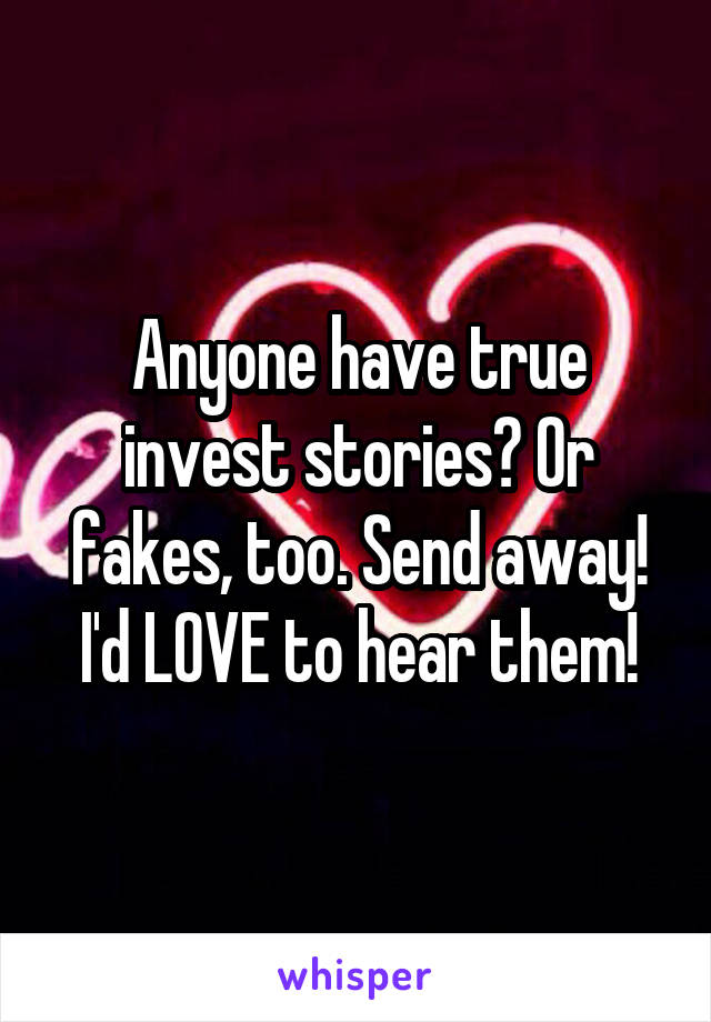 Anyone have true invest stories? Or fakes, too. Send away! I'd LOVE to hear them!