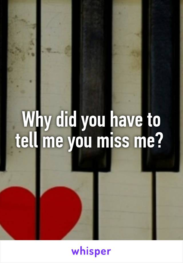 Why did you have to tell me you miss me?