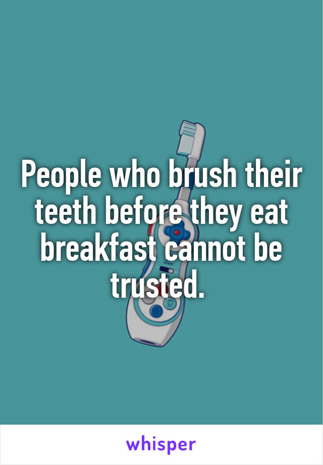 People who brush their teeth before they eat breakfast cannot be trusted.