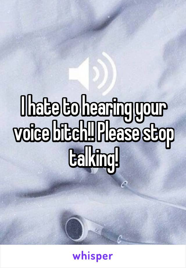 I hate to hearing your voice bitch!! Please stop talking!