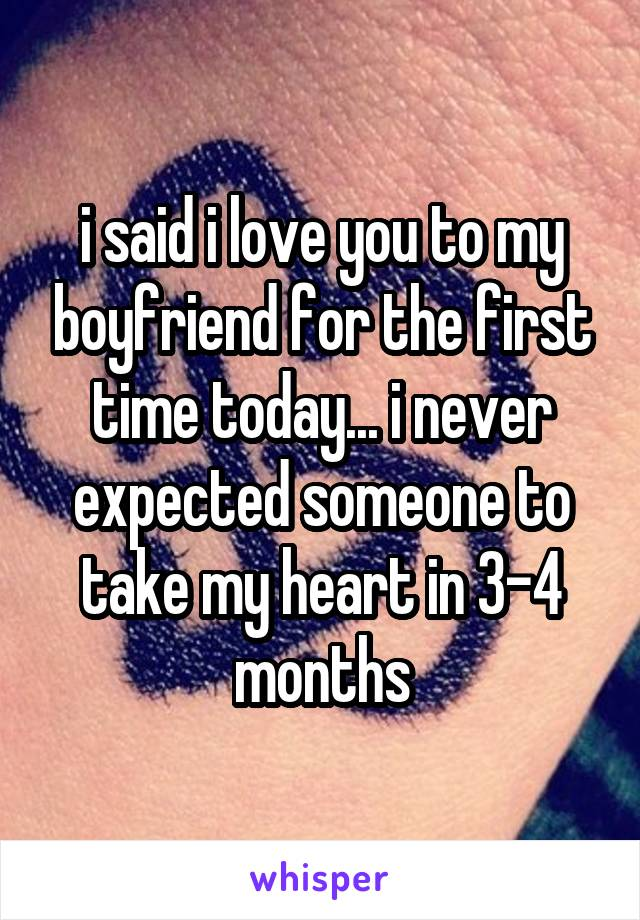 i said i love you to my boyfriend for the first time today... i never expected someone to take my heart in 3-4 months