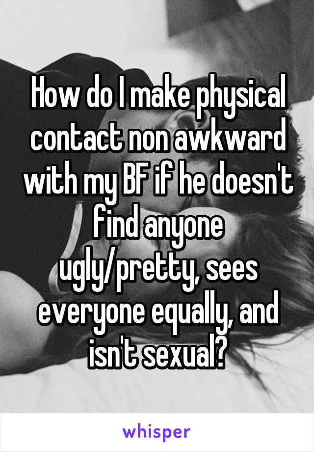 How do I make physical contact non awkward with my BF if he doesn't find anyone ugly/pretty, sees everyone equally, and isn't sexual?