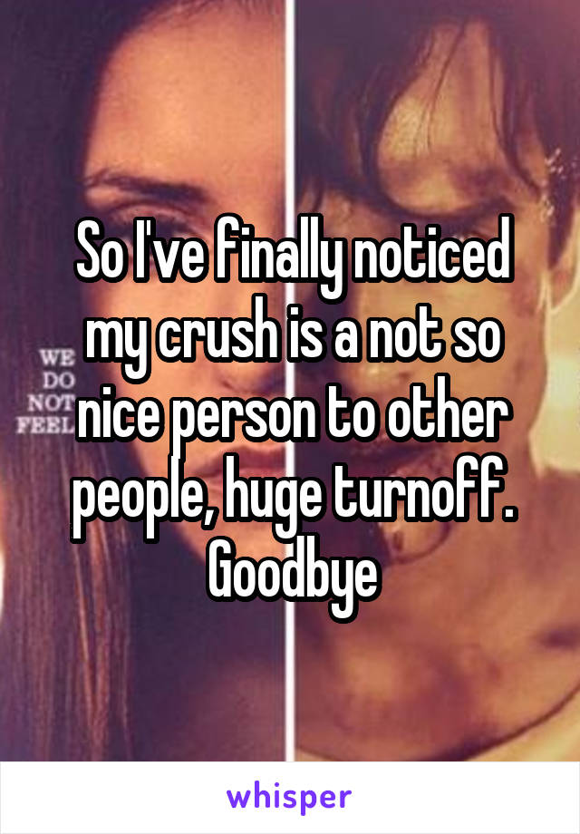So I've finally noticed my crush is a not so nice person to other people, huge turnoff. Goodbye