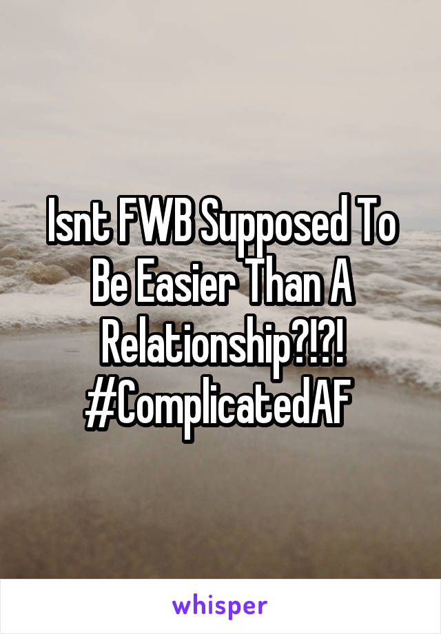Isnt FWB Supposed To Be Easier Than A Relationship?!?! #ComplicatedAF