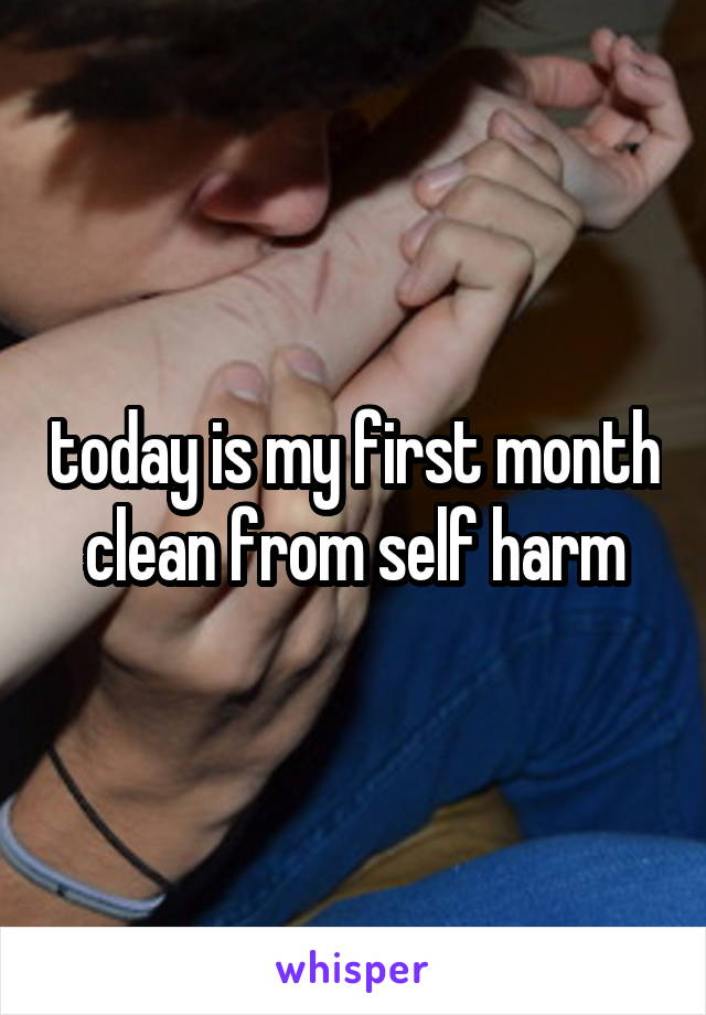 today is my first month clean from self harm