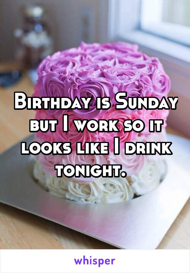 Birthday is Sunday but I work so it looks like I drink tonight.