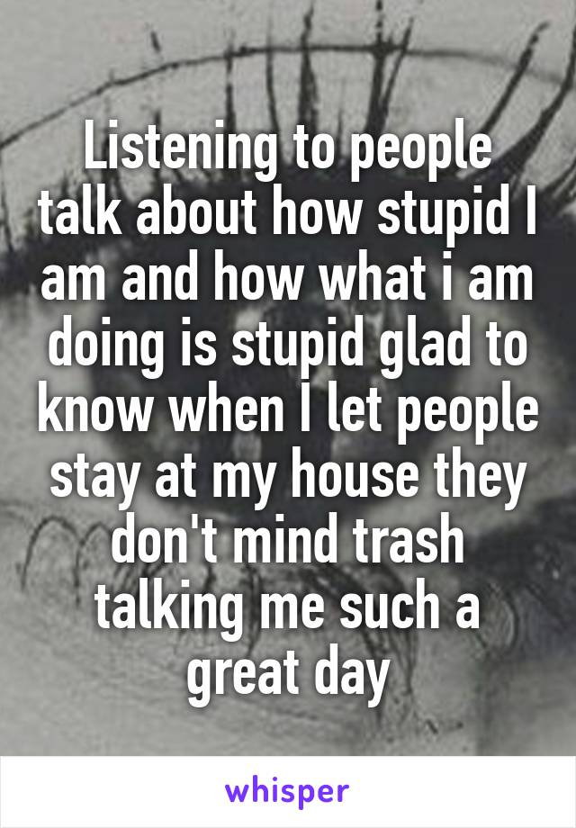 Listening to people talk about how stupid I am and how what i am doing is stupid glad to know when I let people stay at my house they don't mind trash talking me such a great day