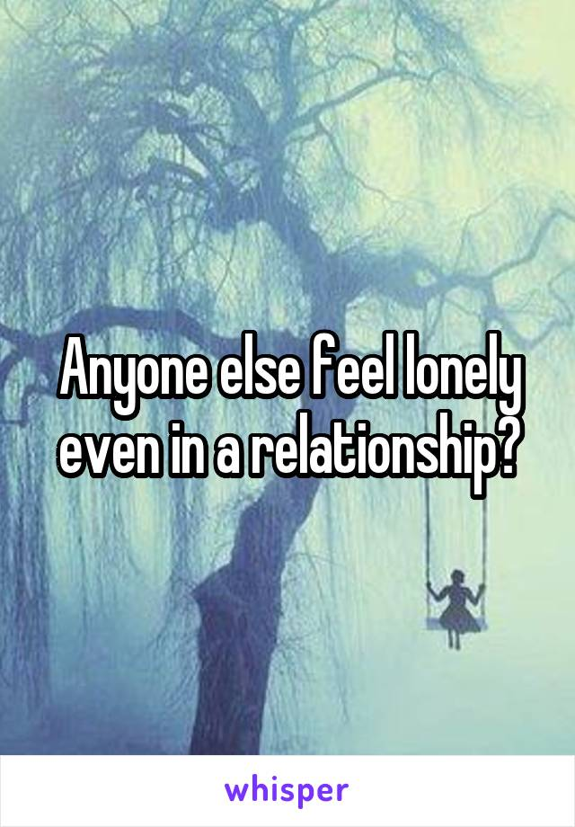 Anyone else feel lonely even in a relationship?