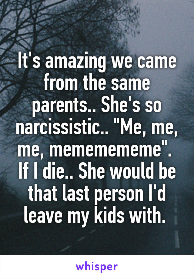 "It's amazing we came from the same parents.. She's so narcissistic.. ""Me, me, me, mememememe"".  If I die.. She would be that last person I'd leave my kids with."