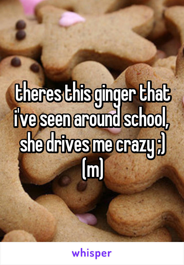 theres this ginger that i've seen around school,  she drives me crazy ;) (m)