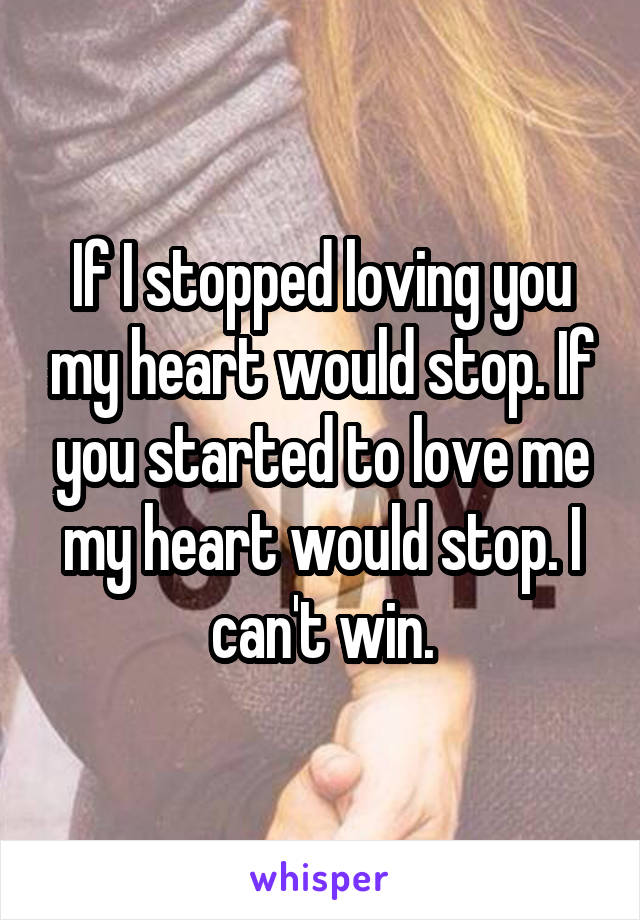 If I stopped loving you my heart would stop. If you started to love me my heart would stop. I can't win.