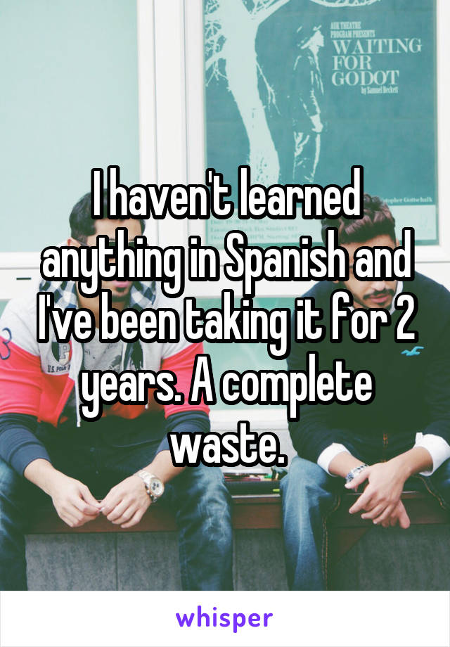 I haven't learned anything in Spanish and I've been taking it for 2 years. A complete waste.