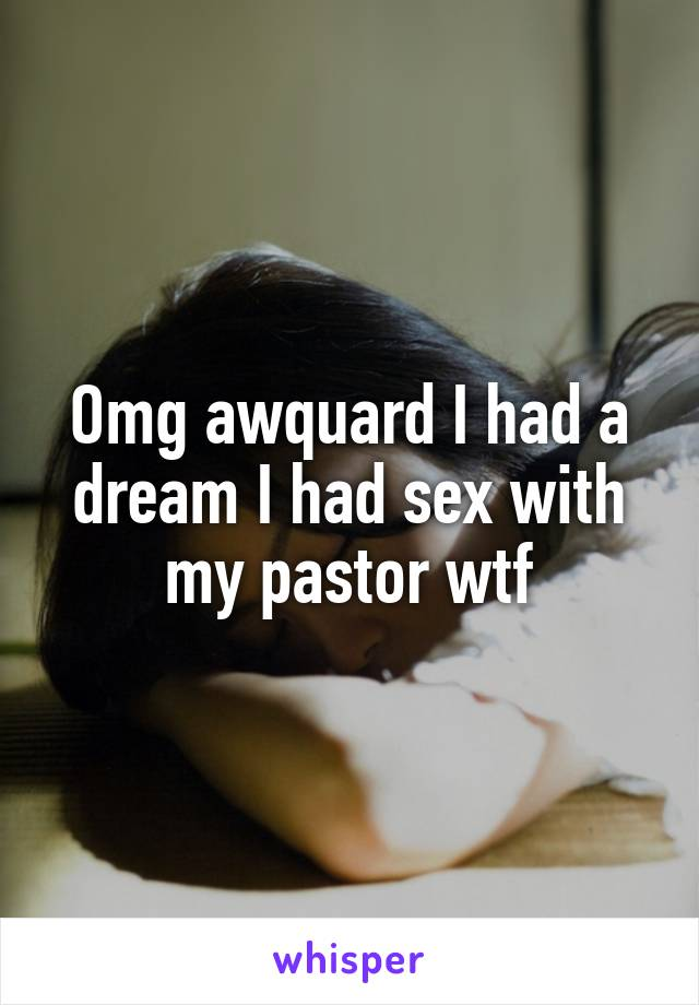 Omg awquard I had a dream I had sex with my pastor wtf