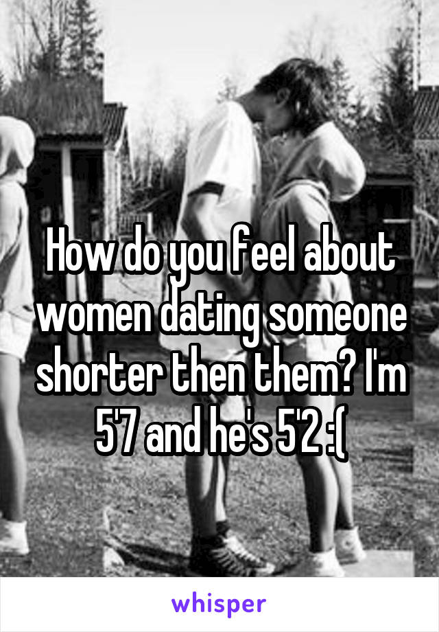 How do you feel about women dating someone shorter then them? I'm 5'7 and he's 5'2 :(