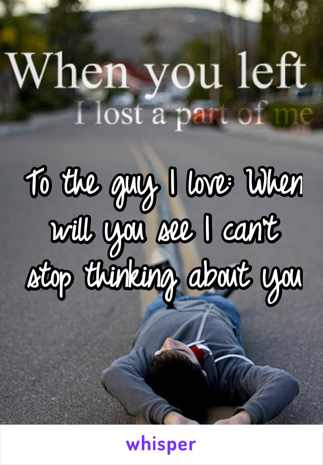 To the guy I love: When will you see I can't stop thinking about you