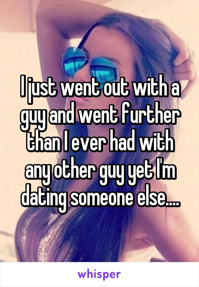 I just went out with a guy and went further than I ever had with any other guy yet I'm dating someone else....