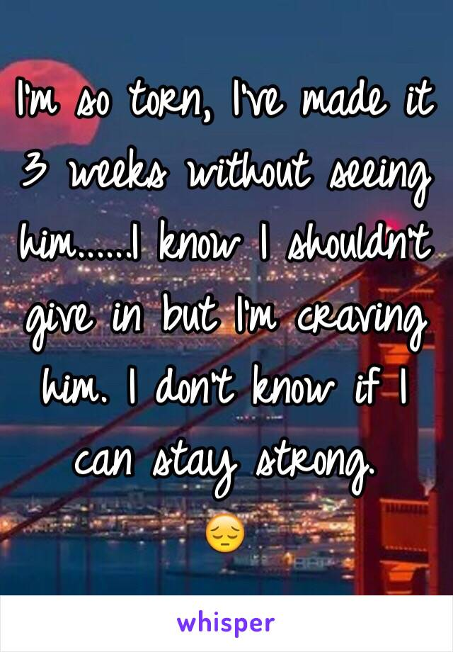 I'm so torn, I've made it 3 weeks without seeing him......I know I shouldn't give in but I'm craving him. I don't know if I can stay strong.  😔