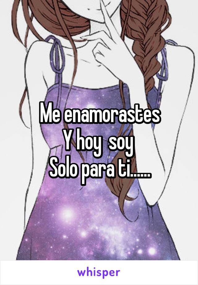 Me enamorastes Y hoy  soy  Solo para ti......