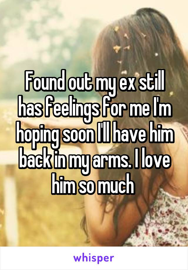 Found out my ex still has feelings for me I'm hoping soon I'll have him back in my arms. I love him so much