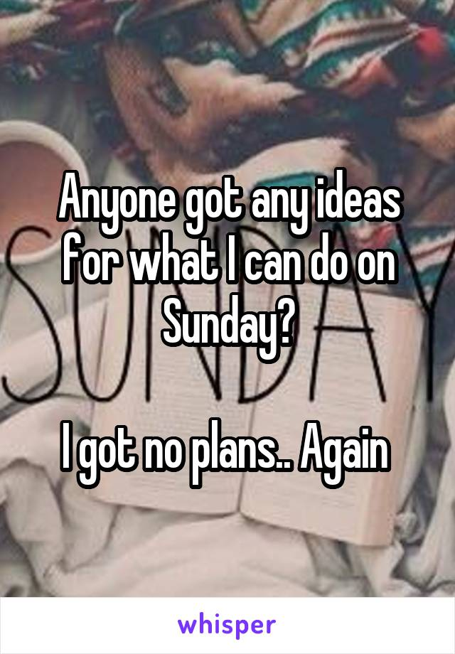 Anyone got any ideas for what I can do on Sunday?  I got no plans.. Again