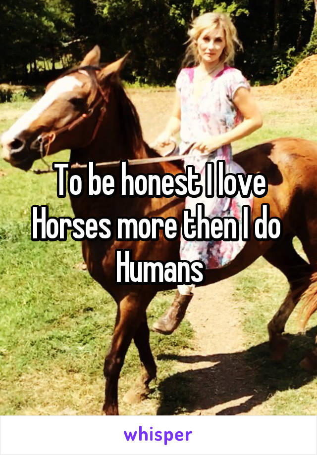 To be honest I love Horses more then I do  Humans