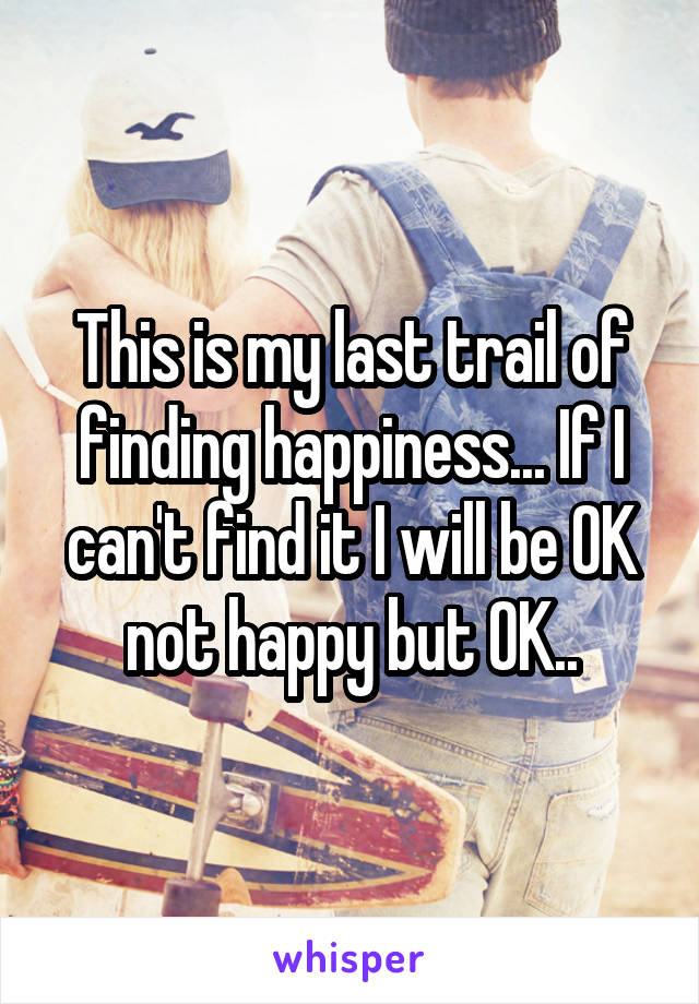 This is my last trail of finding happiness... If I can't find it I will be OK not happy but OK..