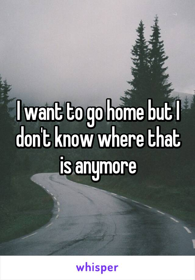 I want to go home but I don't know where that is anymore