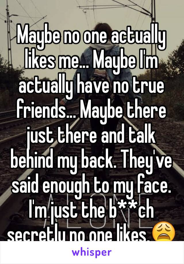 Maybe no one actually likes me... Maybe I'm actually have no true friends... Maybe there just there and talk behind my back. They've said enough to my face. I'm just the b**ch secretly no one likes.😩