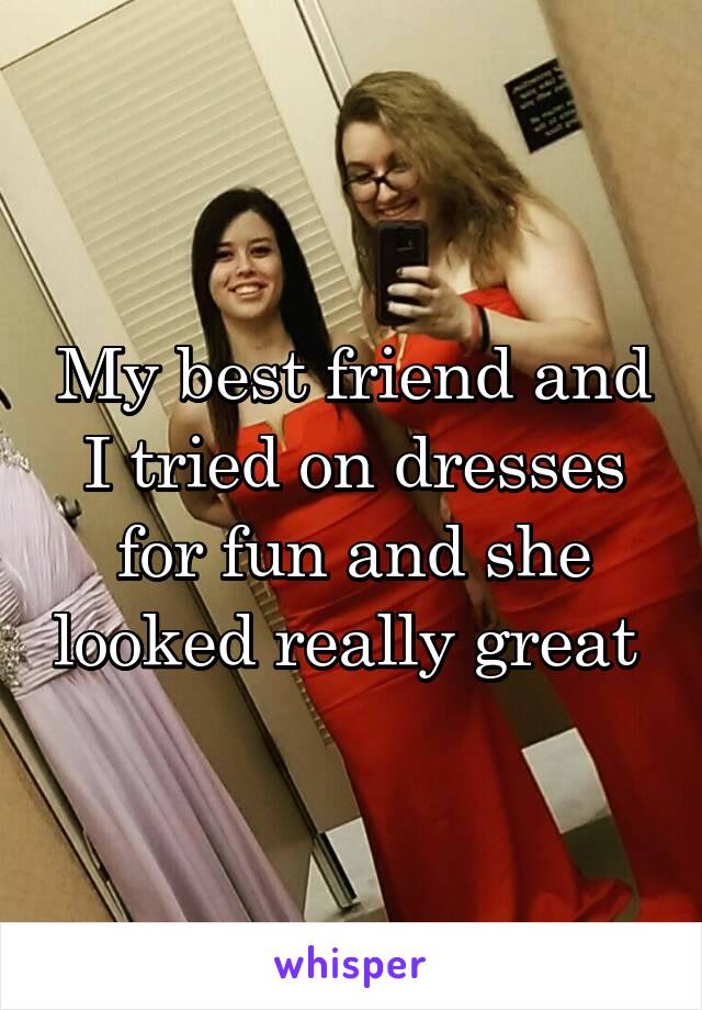 My best friend and I tried on dresses for fun and she looked really great