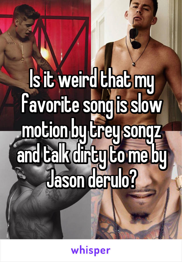 Is it weird that my favorite song is slow motion by trey songz and talk dirty to me by Jason derulo?