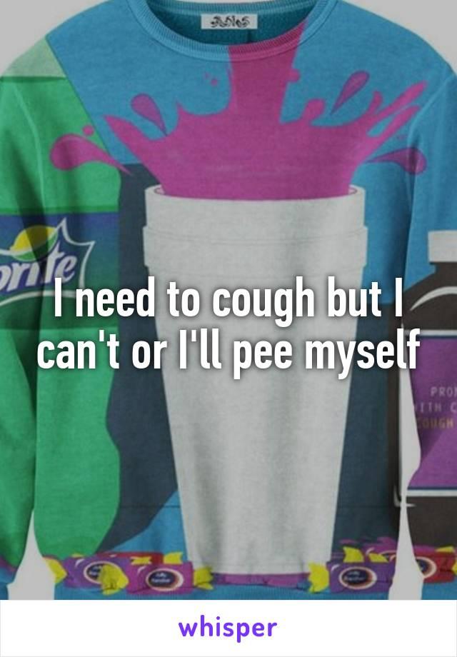 I need to cough but I can't or I'll pee myself