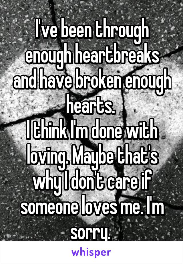 I've been through enough heartbreaks and have broken enough hearts.  I think I'm done with loving. Maybe that's why I don't care if someone loves me. I'm sorry.