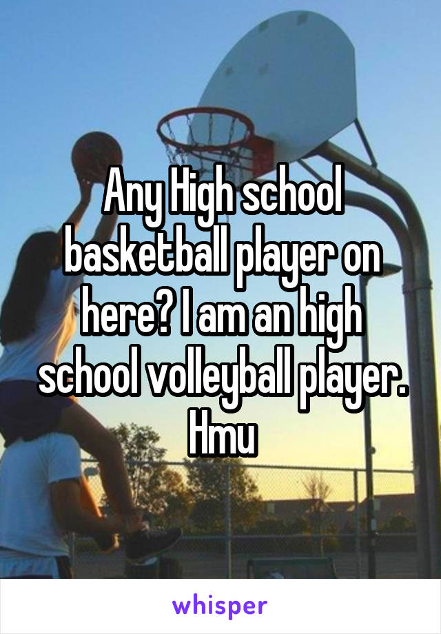 Any High school basketball player on here? I am an high school volleyball player. Hmu