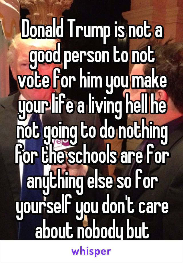 Donald Trump is not a good person to not vote for him you make your life a living hell he not going to do nothing for the schools are for anything else so for yourself you don't care about nobody but