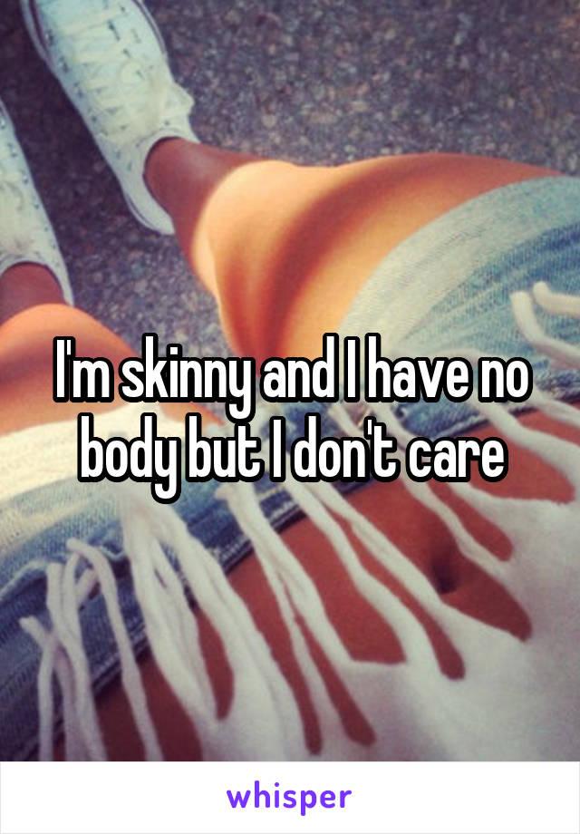 I'm skinny and I have no body but I don't care