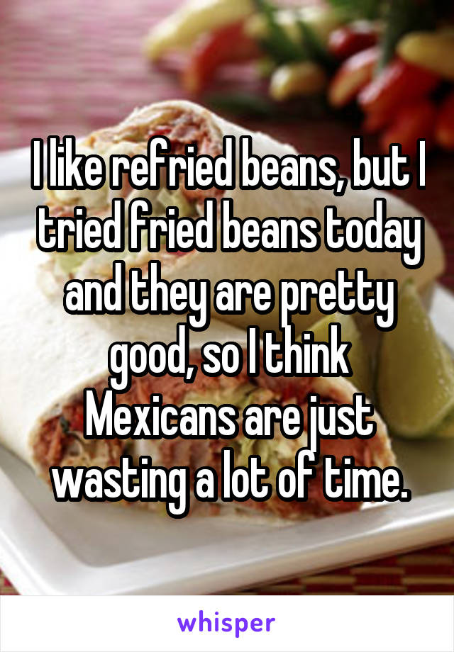 I like refried beans, but I tried fried beans today and they are pretty good, so I think Mexicans are just wasting a lot of time.