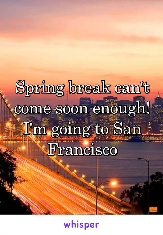 Spring break can't come soon enough! I'm going to San Francisco