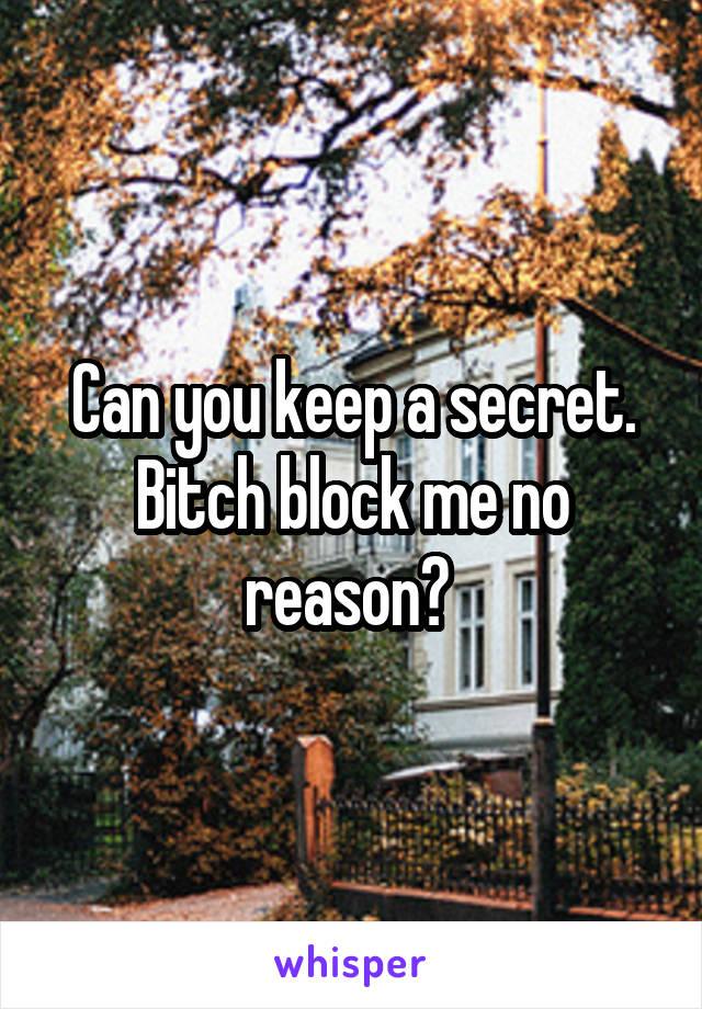 Can you keep a secret. Bitch block me no reason?