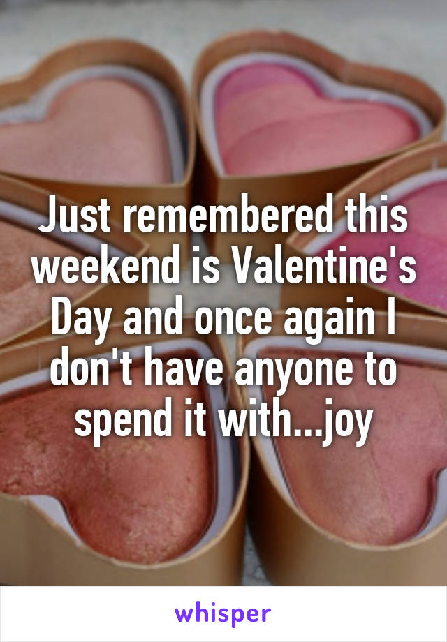 Just remembered this weekend is Valentine's Day and once again I don't have anyone to spend it with...joy