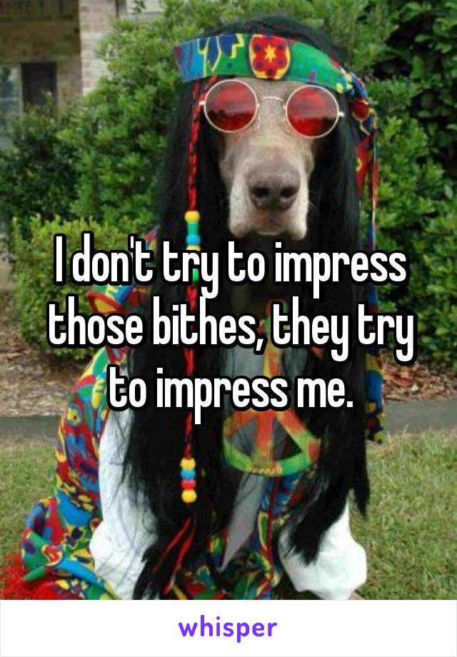 I don't try to impress those bithes, they try to impress me.