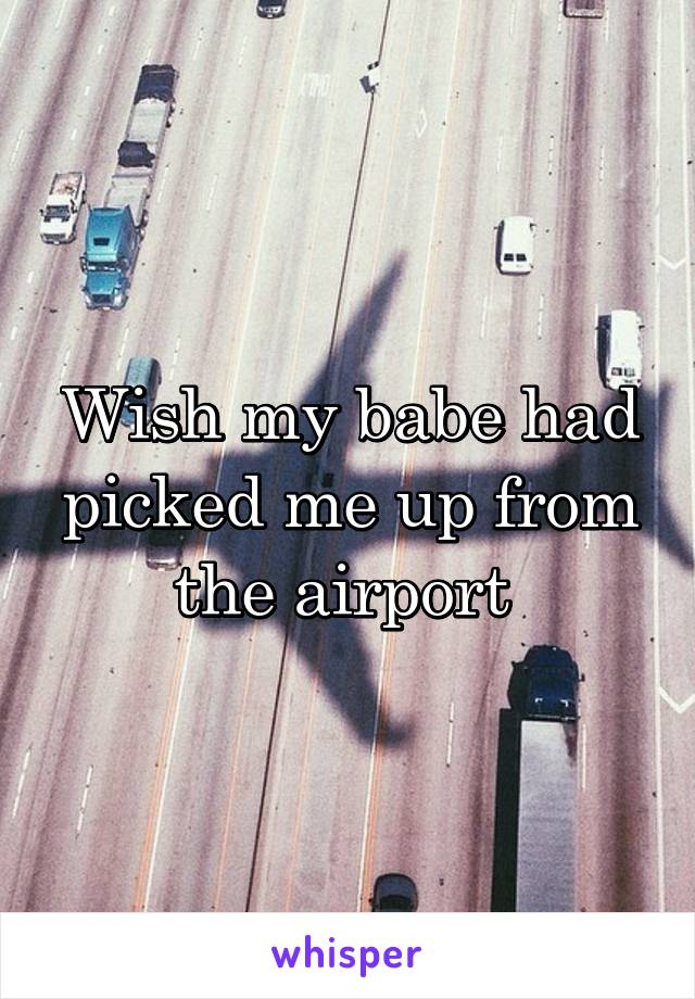 Wish my babe had picked me up from the airport