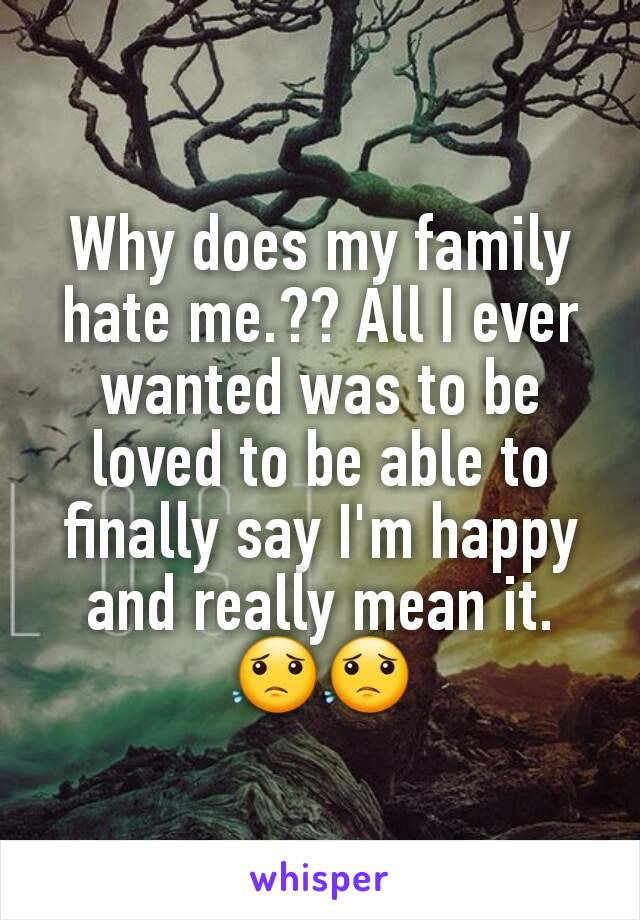 Why does my family hate me.?? All I ever wanted was to be loved to be able to finally say I'm happy and really mean it. 😟😟